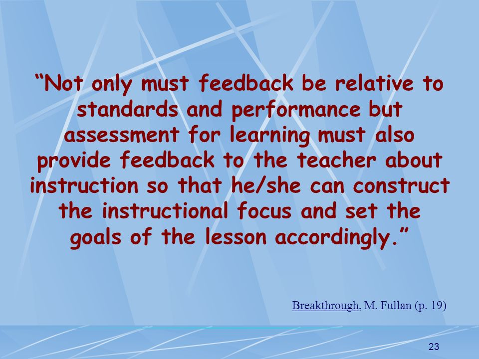 23 Not only must feedback be relative to standards and performance but assessment for learning must also provide feedback to the teacher about instruc