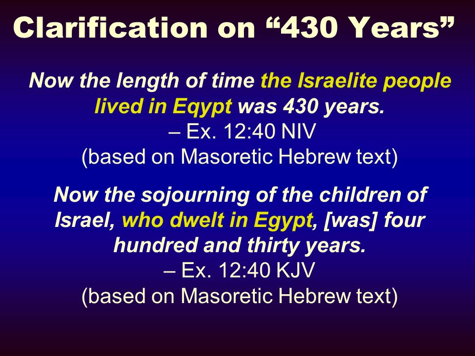 Clarification on 430 Years Now the length of time the Israelite people lived in Eqypt was 430 years. – Ex. 12:40 NIV (based on Masoretic Hebrew text)