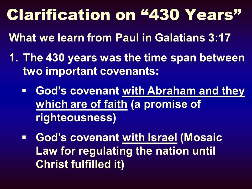 Clarification on 430 Years What we learn from Paul in Galatians 3:17 1.The 430 years was the time span between two important covenants: Gods covenant