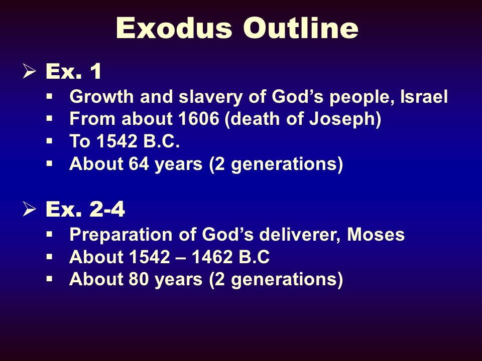 Exodus Outline Ex. 1 Growth and slavery of Gods people, Israel From about 1606 (death of Joseph) To 1542 B.C. About 64 years (2 generations) Ex. 2-4 P