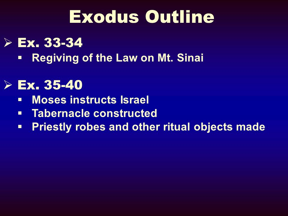 Exodus Outline Ex. 33-34 Regiving of the Law on Mt. Sinai Ex. 35-40 Moses instructs Israel Tabernacle constructed Priestly robes and other ritual obje