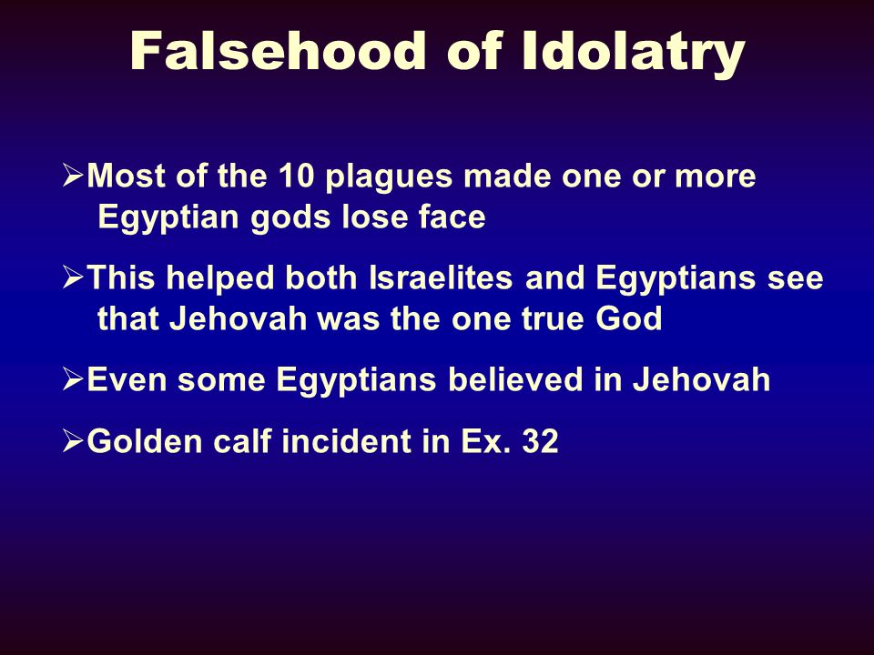Falsehood of Idolatry Most of the 10 plagues made one or more Egyptian gods lose face This helped both Israelites and Egyptians see that Jehovah was t