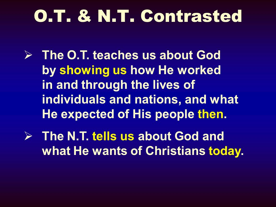 The O.T. teaches us about God by showing us how He worked in and through the lives of individuals and nations, and what He expected of His people then