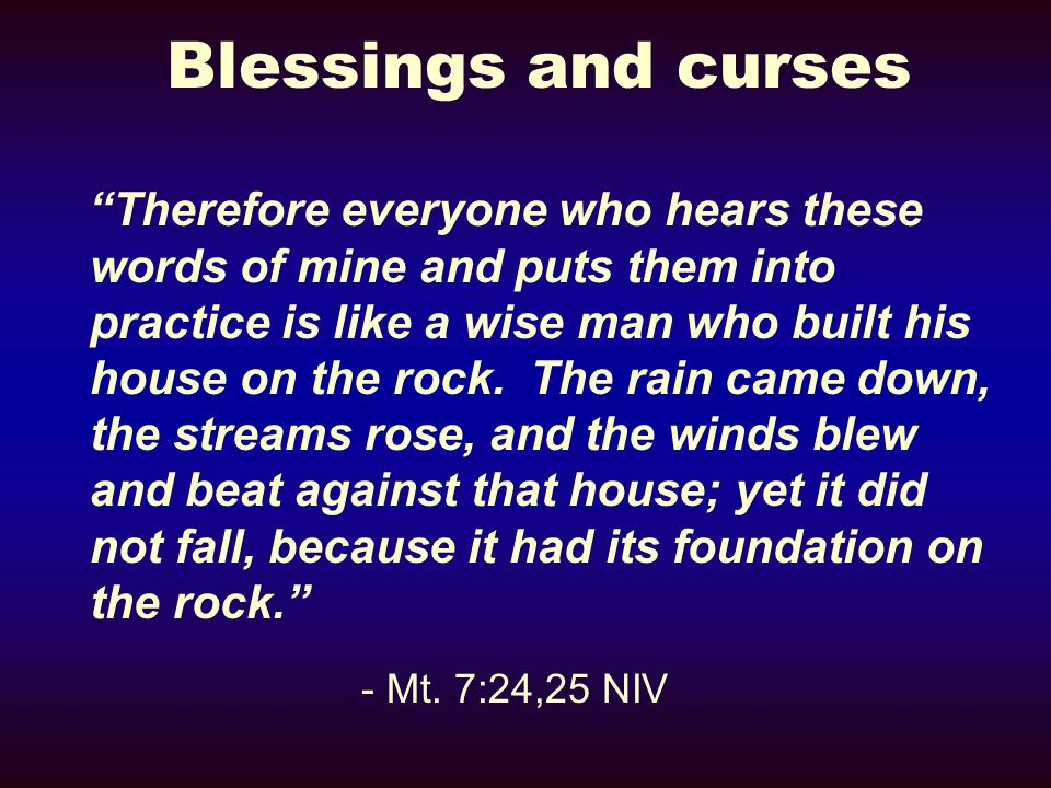 Blessings and curses Therefore everyone who hears these words of mine and puts them into practice is like a wise man who built his house on the rock.