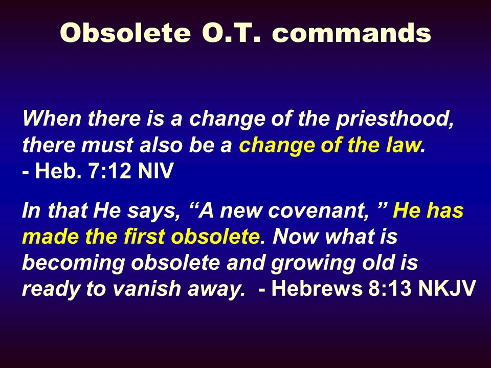 Obsolete O.T. commands When there is a change of the priesthood, there must also be a change of the law. - Heb. 7:12 NIV In that He says, A new covena