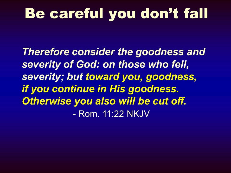 Be careful you dont fall Therefore consider the goodness and severity of God: on those who fell, severity; but toward you, goodness, if you continue i