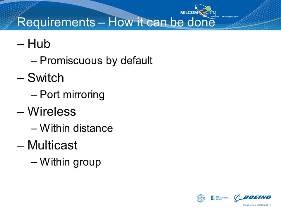 Requirements – How it can be done –Hub –Promiscuous by default –Switch –Port mirroring –Wireless –Within distance –Multicast –Within group