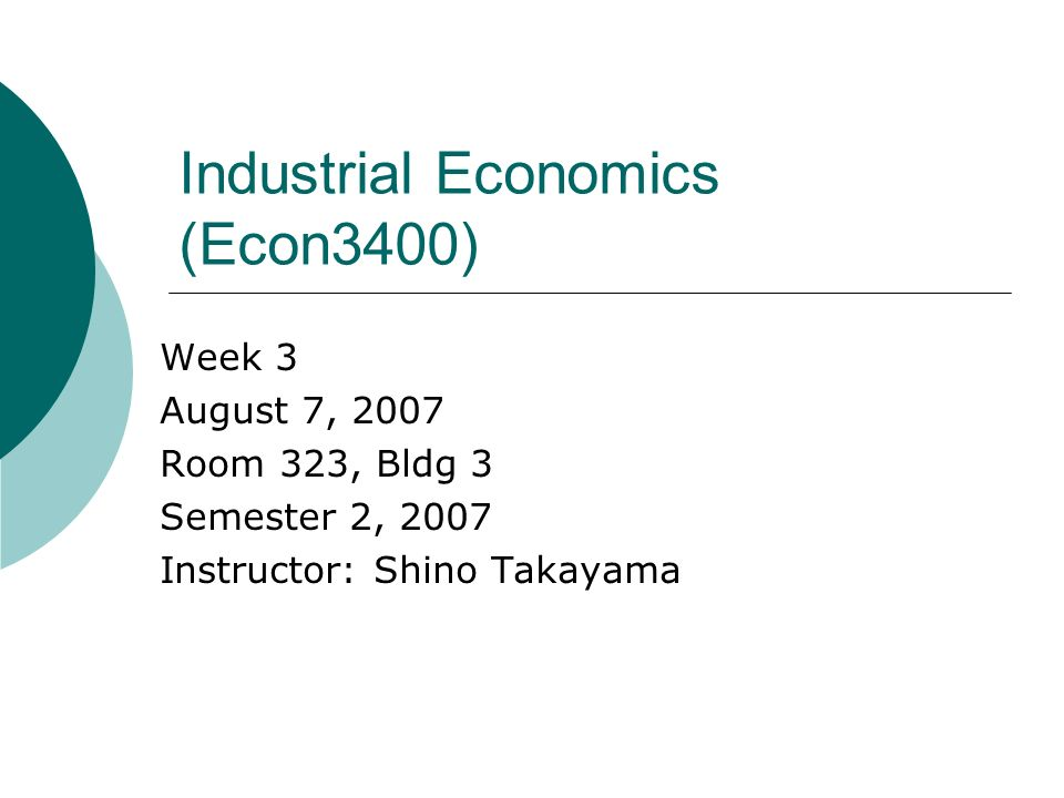 Industrial Economics (Econ3400) Week 3 August 7, 2007 Room 323, Bldg 3 Semester 2, 2007 Instructor: Shino Takayama