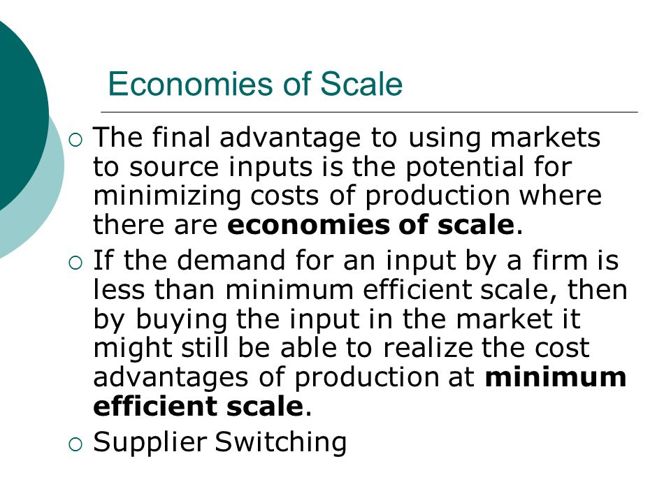 Economies of Scale The final advantage to using markets to source inputs is the potential for minimizing costs of production where there are economies of scale.