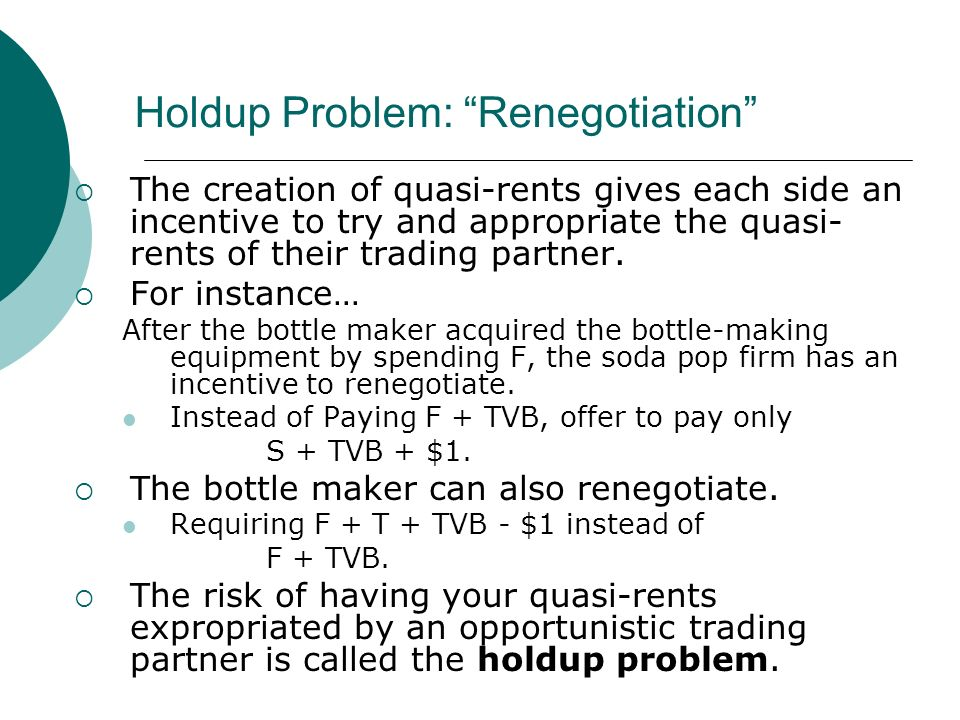 Holdup Problem: Renegotiation The creation of quasi-rents gives each side an incentive to try and appropriate the quasi- rents of their trading partner.