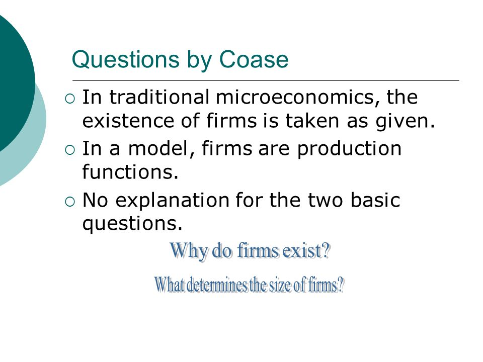 Questions by Coase In traditional microeconomics, the existence of firms is taken as given.