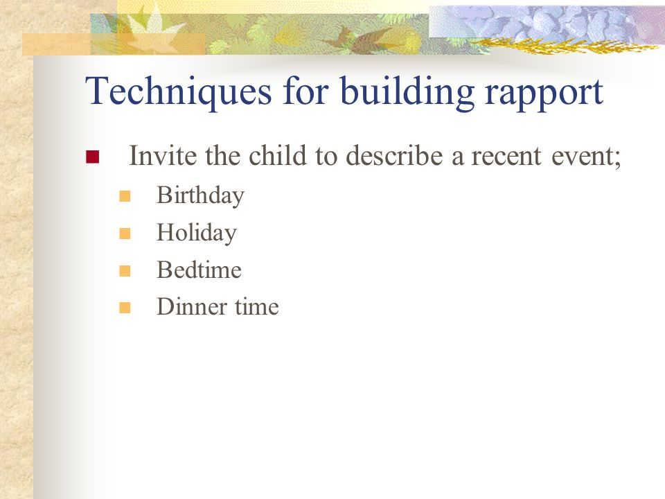 Techniques for building rapport Invite the child to describe a recent event; Birthday Holiday Bedtime Dinner time