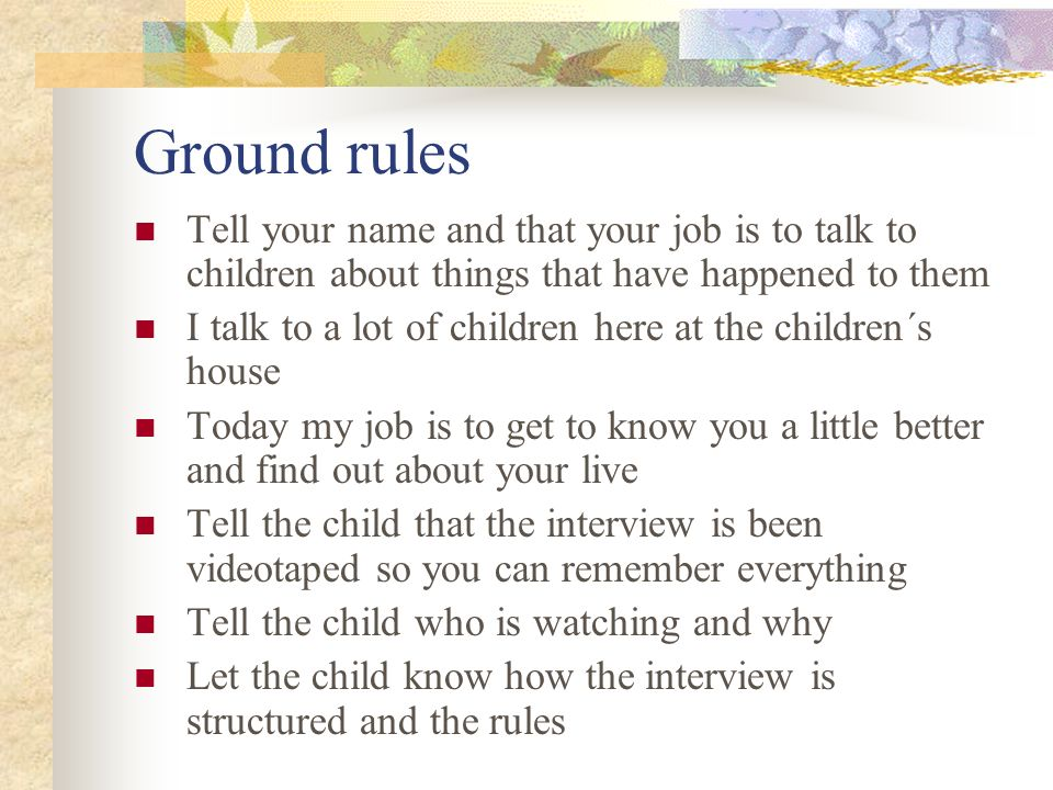Ground rules Tell your name and that your job is to talk to children about things that have happened to them I talk to a lot of children here at the c