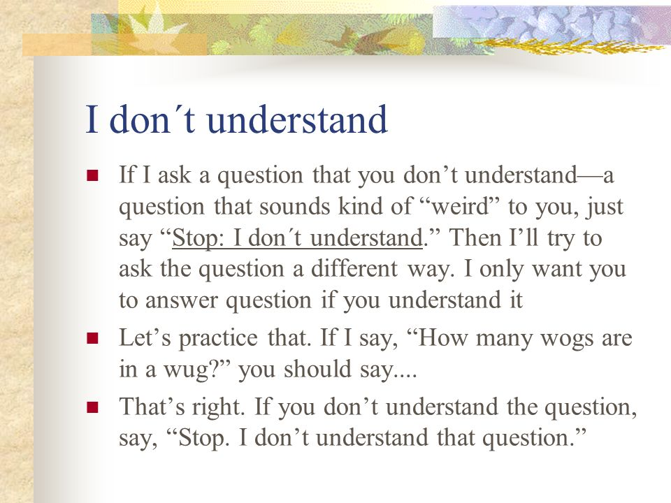 I don´t understand If I ask a question that you dont understanda question that sounds kind of weird to you, just say Stop: I don´t understand. Then Il