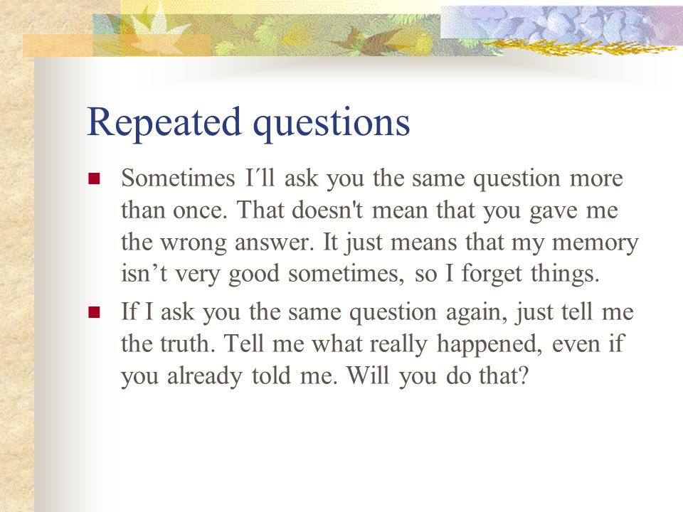 Repeated questions Sometimes I´ll ask you the same question more than once. That doesn't mean that you gave me the wrong answer. It just means that my