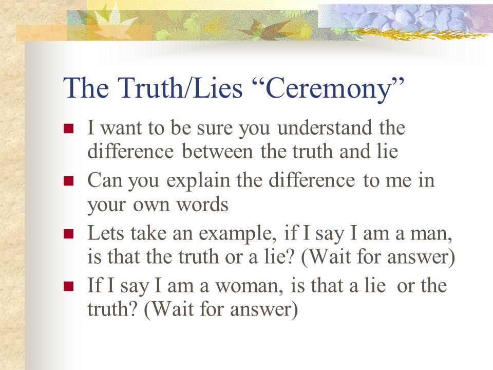 The Truth/Lies Ceremony I want to be sure you understand the difference between the truth and lie Can you explain the difference to me in your own wor