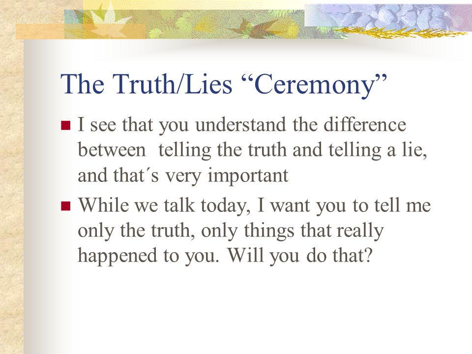 The Truth/Lies Ceremony I see that you understand the difference between telling the truth and telling a lie, and that´s very important While we talk