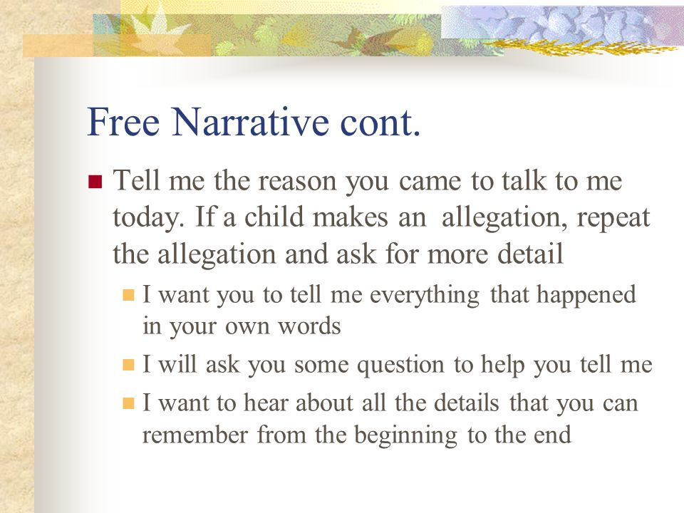 Free Narrative cont. Tell me the reason you came to talk to me today. If a child makes an allegation, repeat the allegation and ask for more detail I