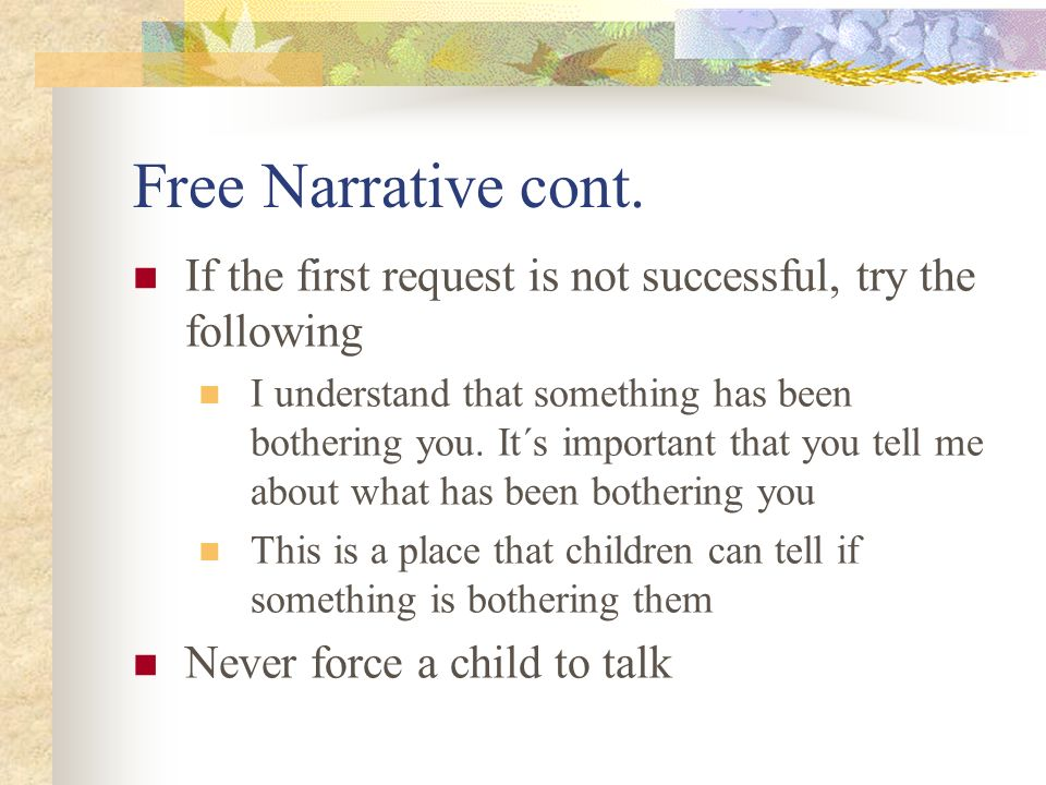 Free Narrative cont. If the first request is not successful, try the following I understand that something has been bothering you. It´s important that