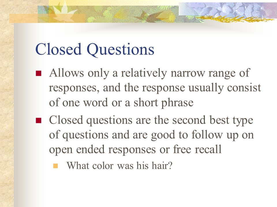 Closed Questions Allows only a relatively narrow range of responses, and the response usually consist of one word or a short phrase Closed questions a