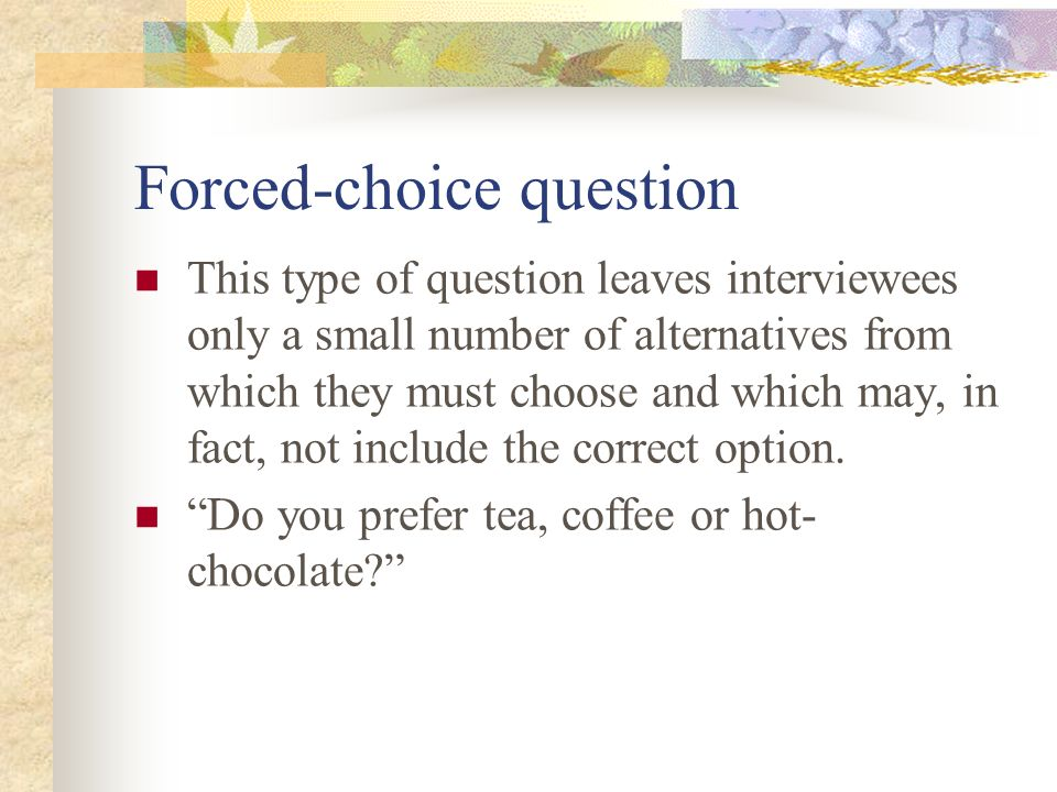 Forced-choice question This type of question leaves interviewees only a small number of alternatives from which they must choose and which may, in fac