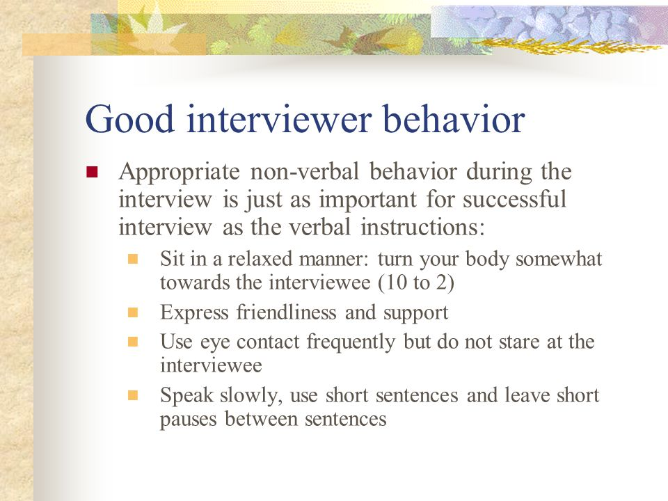 Good interviewer behavior Appropriate non-verbal behavior during the interview is just as important for successful interview as the verbal instruction