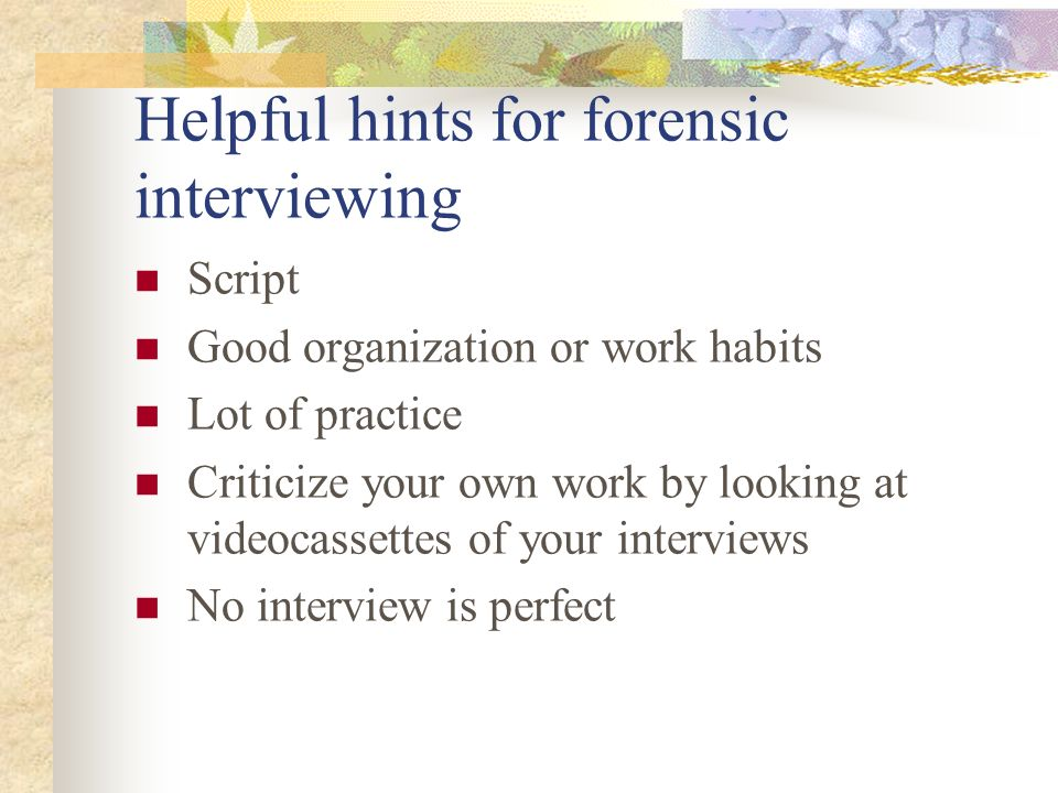 Helpful hints for forensic interviewing Script Good organization or work habits Lot of practice Criticize your own work by looking at videocassettes o