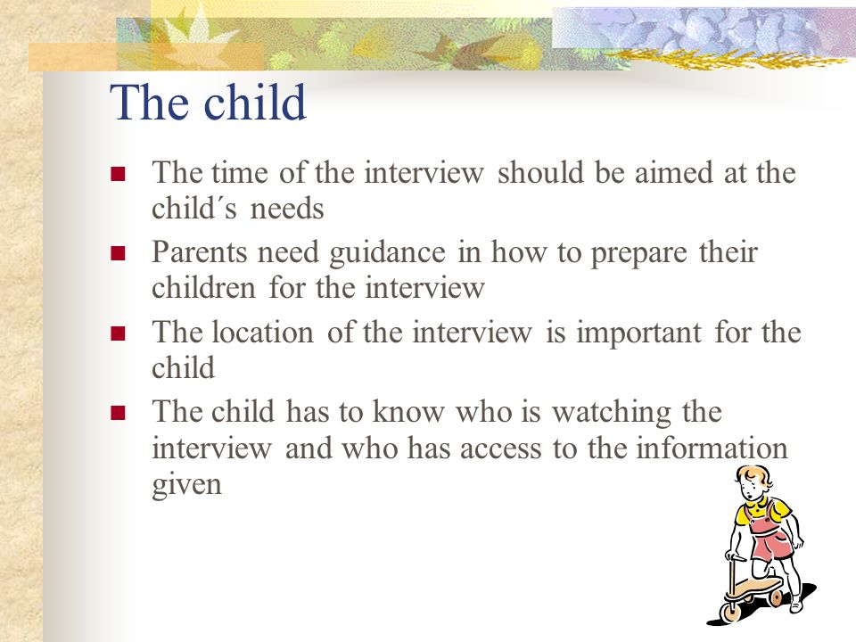 The child The time of the interview should be aimed at the child´s needs Parents need guidance in how to prepare their children for the interview The