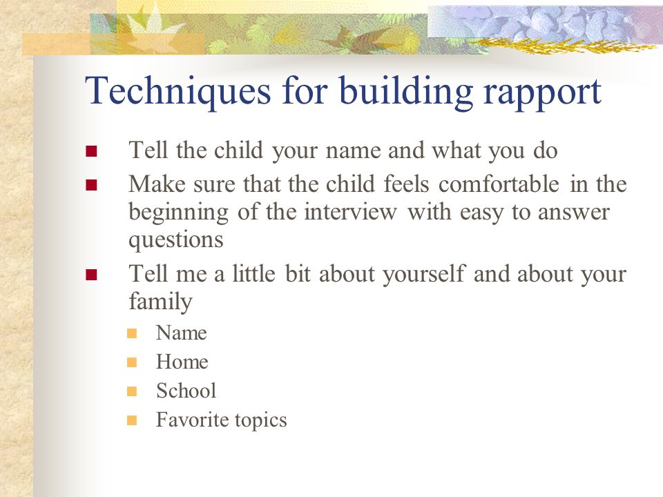 Techniques for building rapport Tell the child your name and what you do Make sure that the child feels comfortable in the beginning of the interview