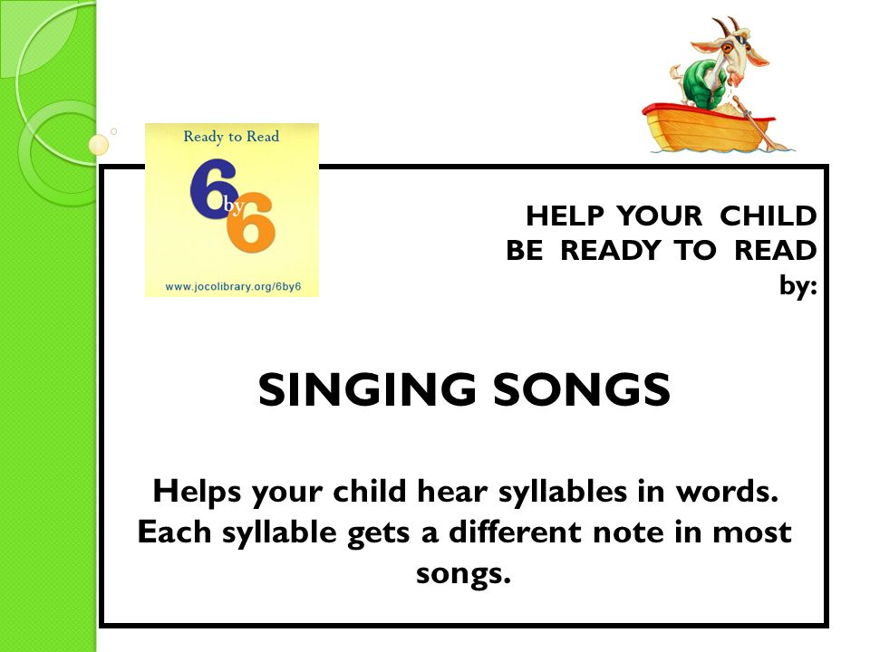 HELP YOUR CHILD BE READY TO READ by: SINGING SONGS Helps your child hear syllables in words. Each syllable gets a different note in most songs.