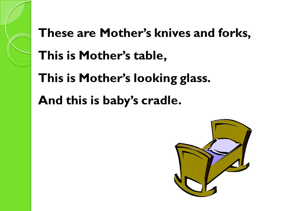 These are Mothers knives and forks, This is Mothers table, This is Mothers looking glass. And this is babys cradle.