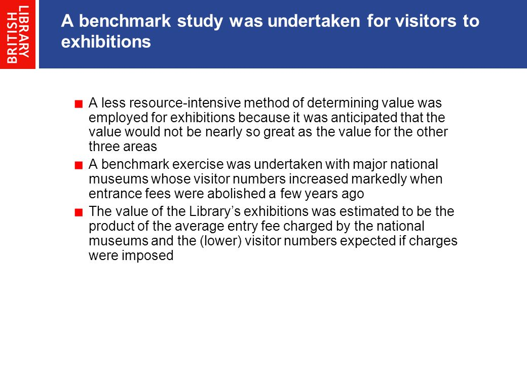 A benchmark study was undertaken for visitors to exhibitions A less resource-intensive method of determining value was employed for exhibitions becaus