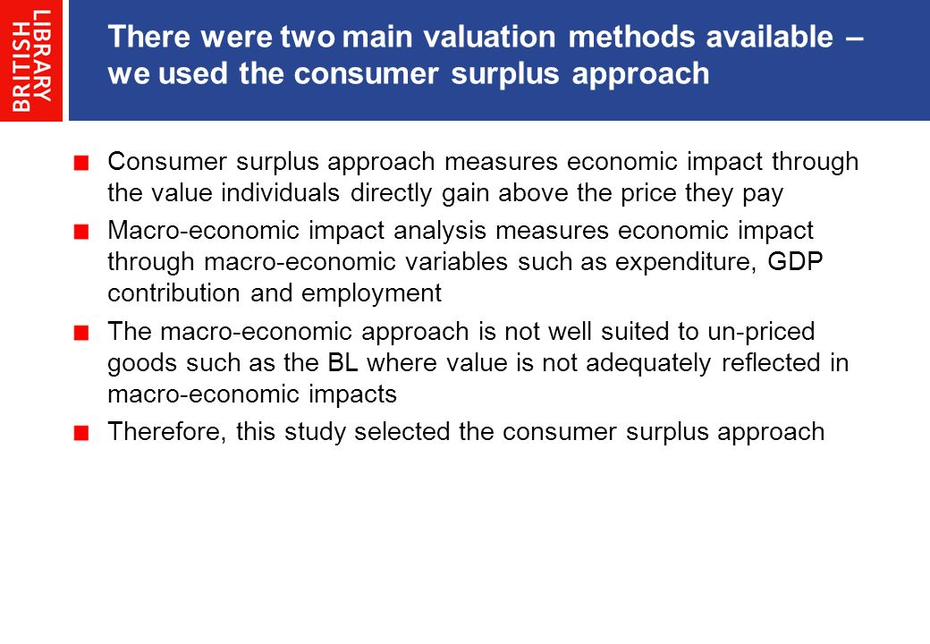 There were two main valuation methods available – we used the consumer surplus approach Consumer surplus approach measures economic impact through the