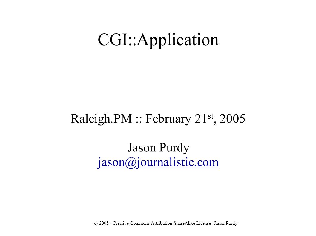 (c) Creative Commons Attribution-ShareAlike License- Jason Purdy CGI::Application Raleigh.PM :: February 21 st, 2005 Jason Purdy