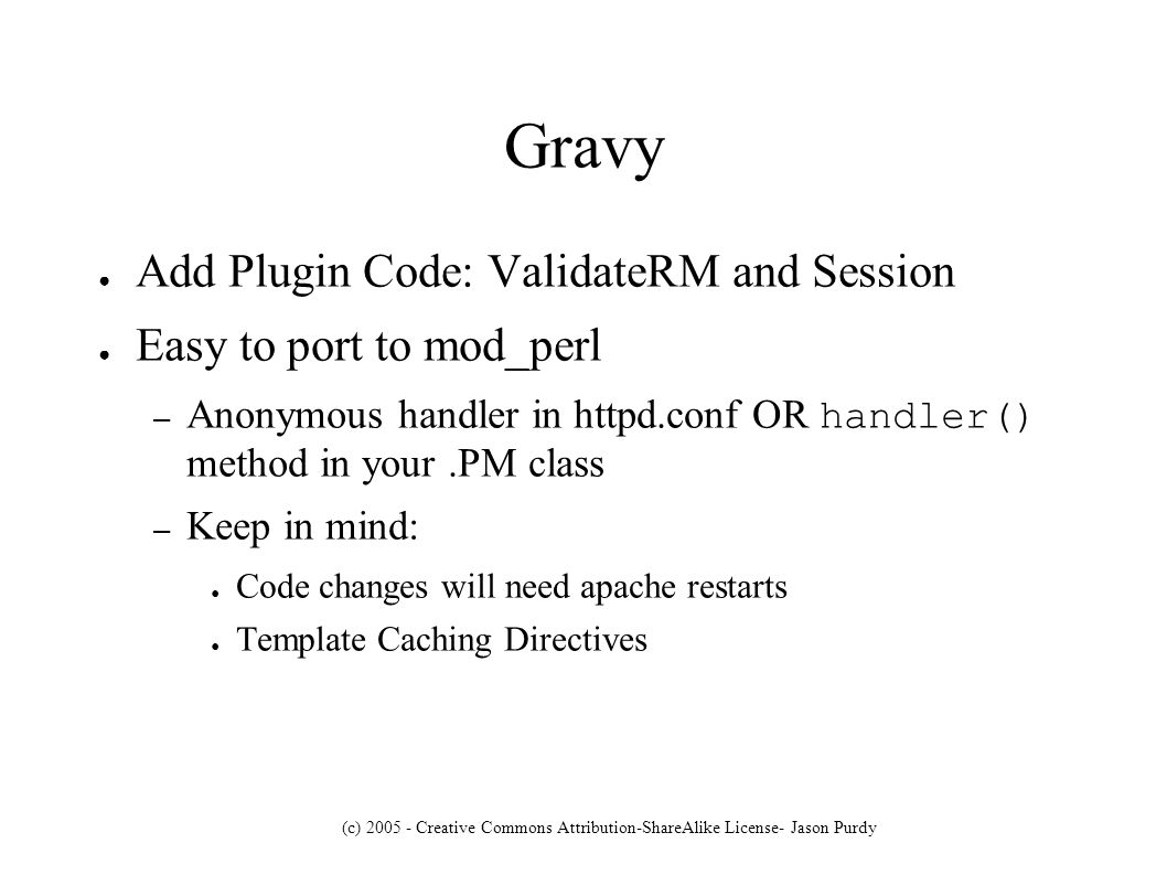 (c) 2005 - Creative Commons Attribution-ShareAlike License- Jason Purdy Gravy Add Plugin Code: ValidateRM and Session Easy to port to mod_perl – Anonymous handler in httpd.conf OR handler() method in your.PM class – Keep in mind: Code changes will need apache restarts Template Caching Directives