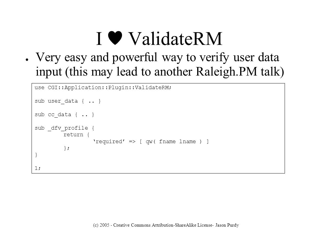 (c) Creative Commons Attribution-ShareAlike License- Jason Purdy I ValidateRM Very easy and powerful way to verify user data input (this may lead to another Raleigh.PM talk) use CGI::Application::Plugin::ValidateRM; sub user_data {..