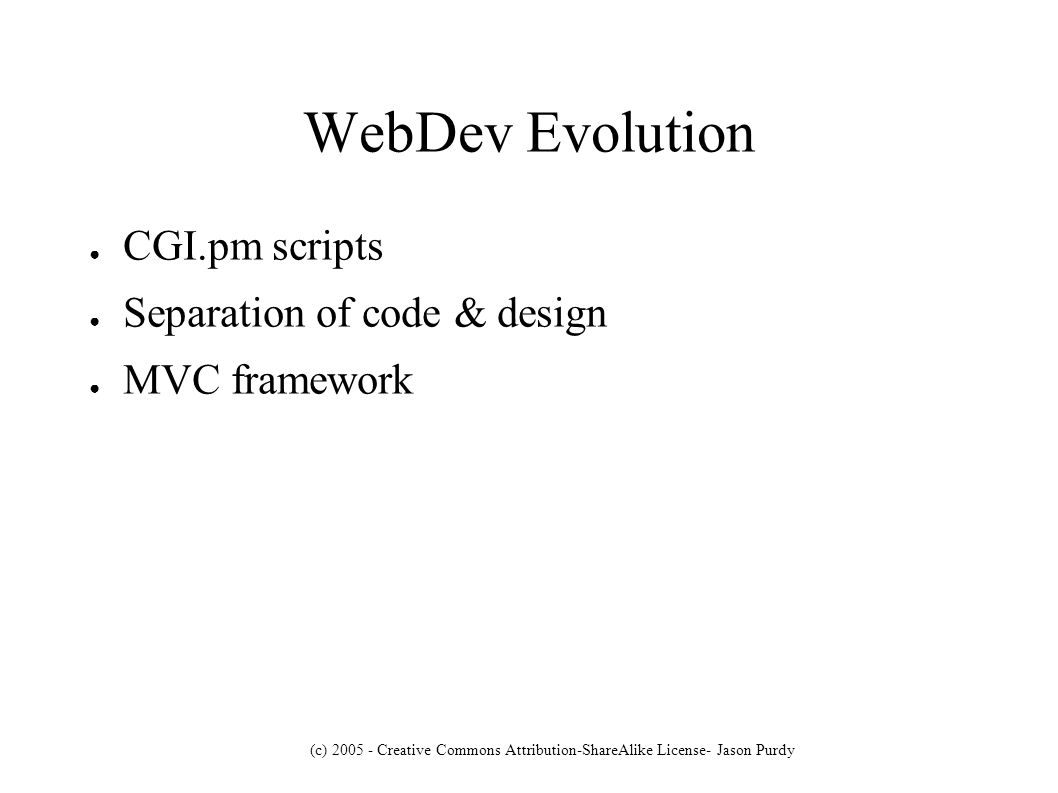 (c) 2005 - Creative Commons Attribution-ShareAlike License- Jason Purdy WebDev Evolution CGI.pm scripts Separation of code & design MVC framework