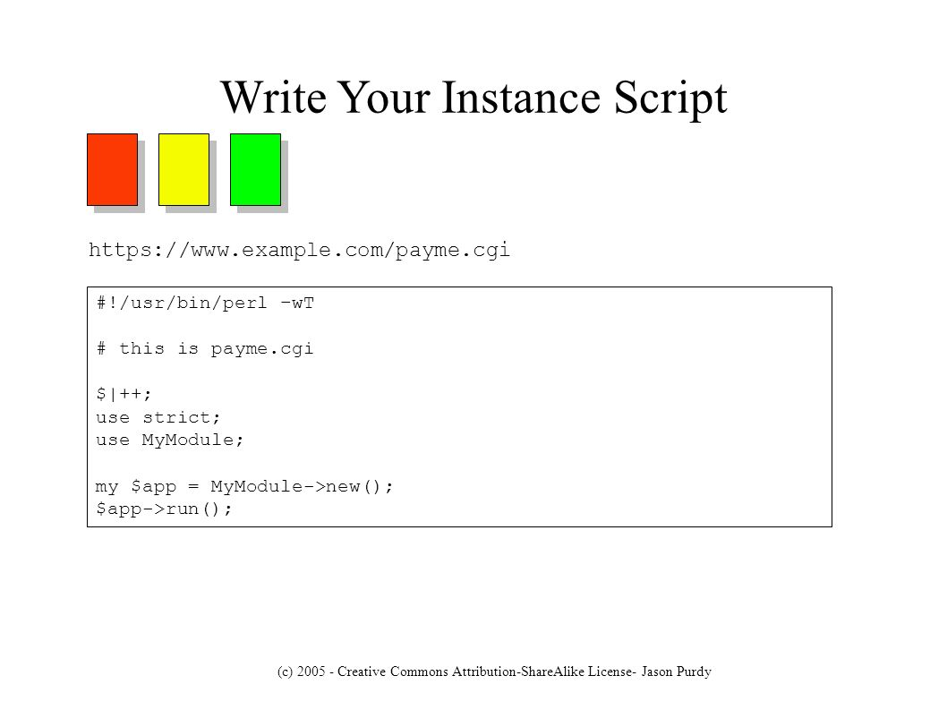 (c) 2005 - Creative Commons Attribution-ShareAlike License- Jason Purdy Write cgiapp Frame PM package MyModule; use base CGI::Application; sub setup { my ( $self ); $self = shift; $self->run_modes( [ user_data,# red cc_data,# yellow receipt# green ] ); $self->mode_param( rm ); $self->start_mode( user_data ); $self->tmpl_path( /path/to/your/template/files ); # $self->error_mode( error ); # Commented out, but good practice } 1;