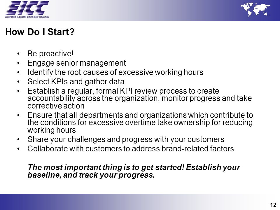 12 How Do I Start? Be proactive! Engage senior management Identify the root causes of excessive working hours Select KPIs and gather data Establish a