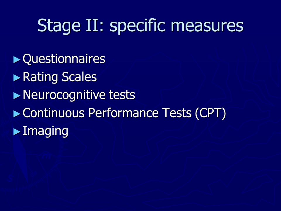 Stage II: specific measures Questionnaires Questionnaires Rating Scales Rating Scales Neurocognitive tests Neurocognitive tests Continuous Performance