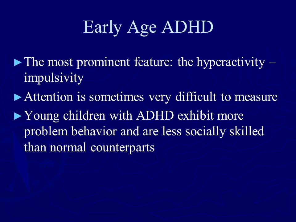 Early Age ADHD The most prominent feature: the hyperactivity – impulsivity Attention is sometimes very difficult to measure Young children with ADHD e