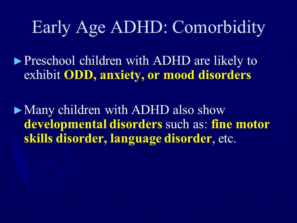 Early Age ADHD: Comorbidity Preschool children with ADHD are likely to exhibit ODD, anxiety, or mood disorders Many children with ADHD also show devel