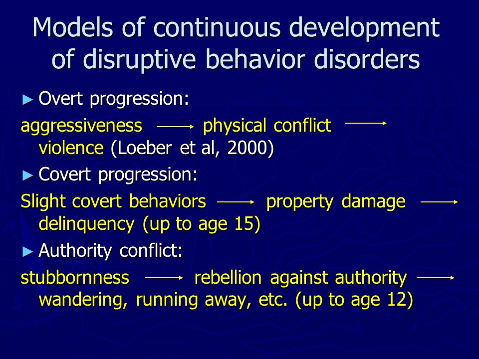 Models of continuous development of disruptive behavior disorders Overt progression: Overt progression: aggressiveness physical conflict violence (Loe