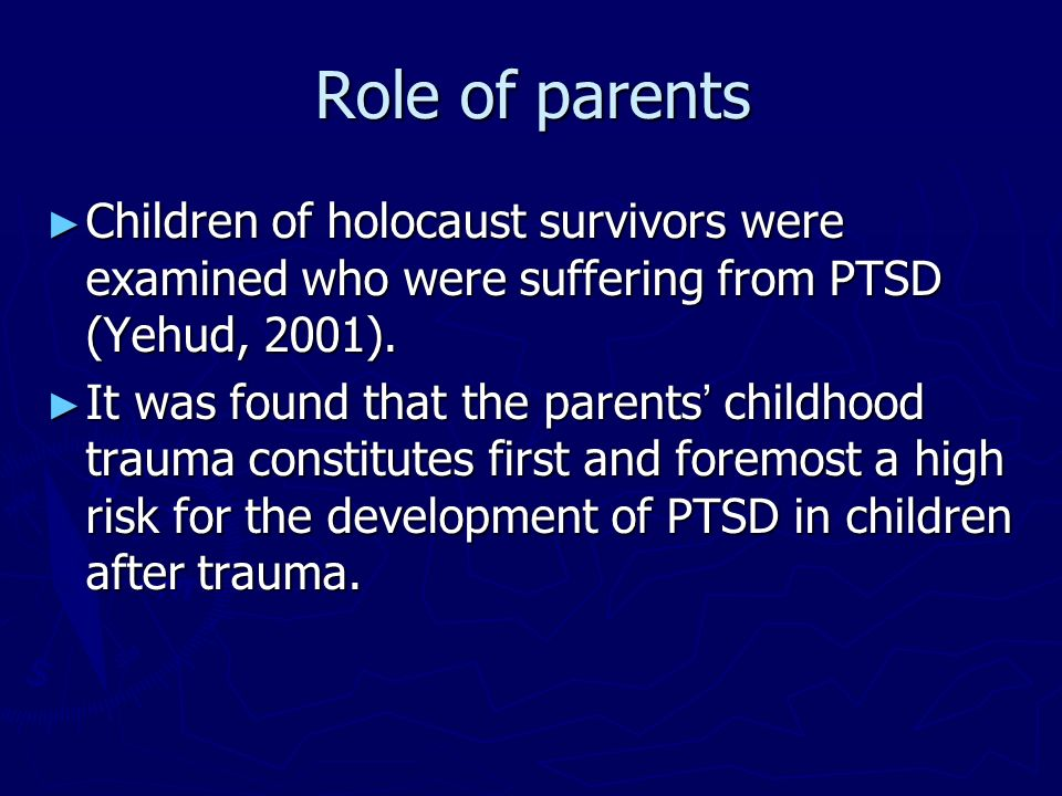 Role of parents Children of holocaust survivors were examined who were suffering from PTSD (Yehud, 2001). Children of holocaust survivors were examine