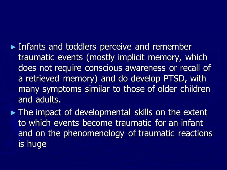 Infants and toddlers perceive and remember traumatic events (mostly implicit memory, which does not require conscious awareness or recall of a retriev