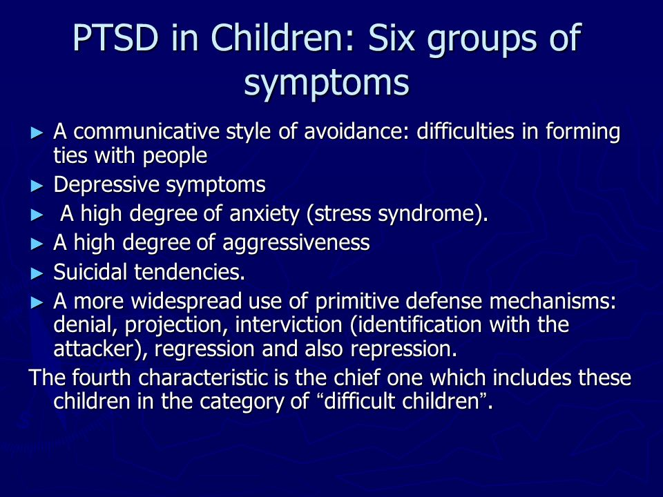 PTSD in Children: Six groups of symptoms A communicative style of avoidance: difficulties in forming ties with people A communicative style of avoidan