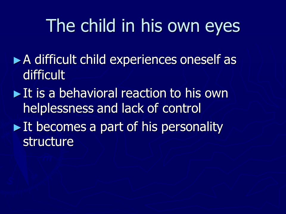 The child in his own eyes A difficult child experiences oneself as difficult A difficult child experiences oneself as difficult It is a behavioral rea