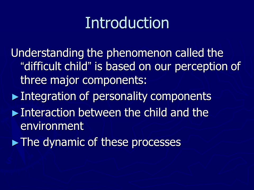 Introduction Understanding the phenomenon called the difficult child is based on our perception of three major components: Integration of personality