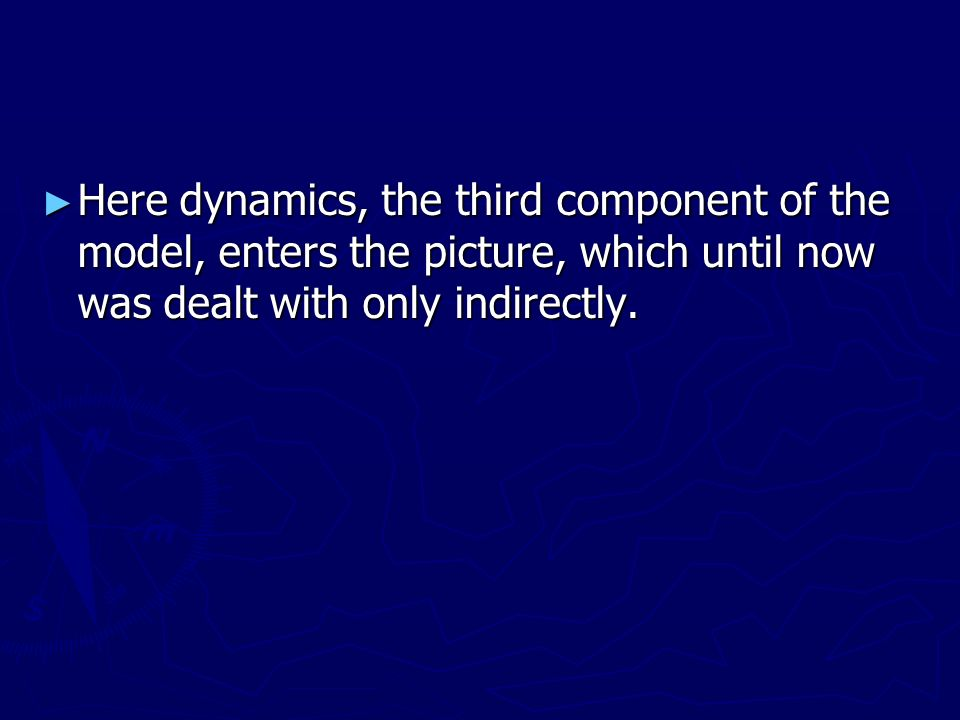 Here dynamics, the third component of the model, enters the picture, which until now was dealt with only indirectly. Here dynamics, the third componen