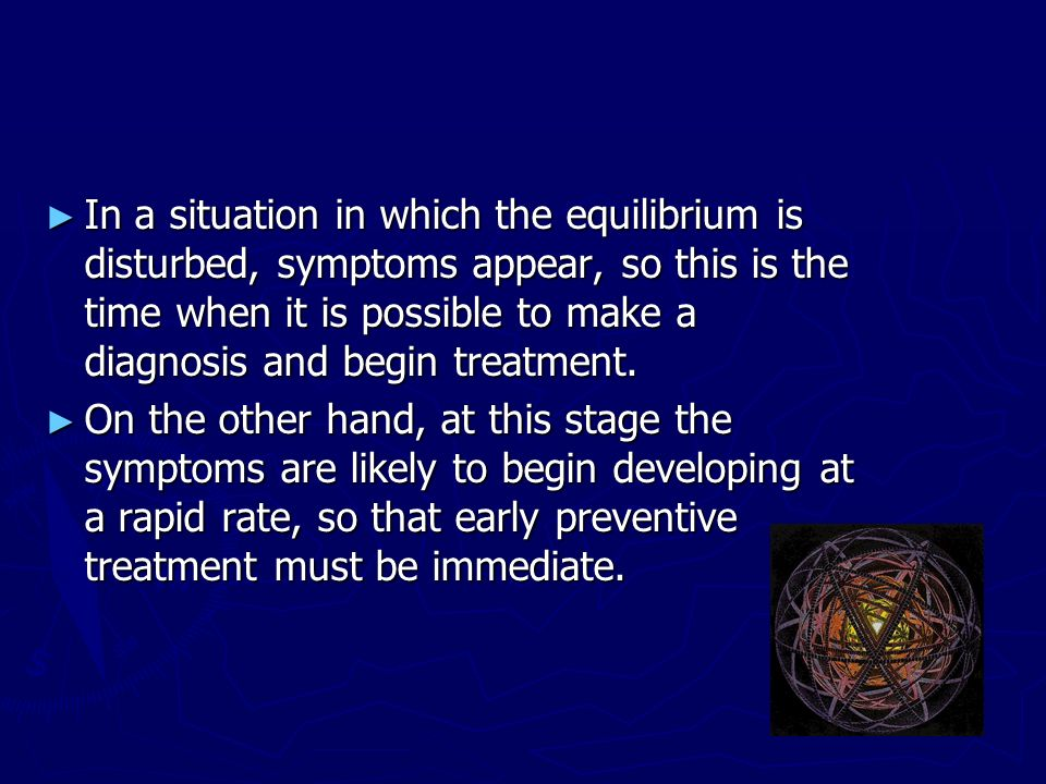 In a situation in which the equilibrium is disturbed, symptoms appear, so this is the time when it is possible to make a diagnosis and begin treatment
